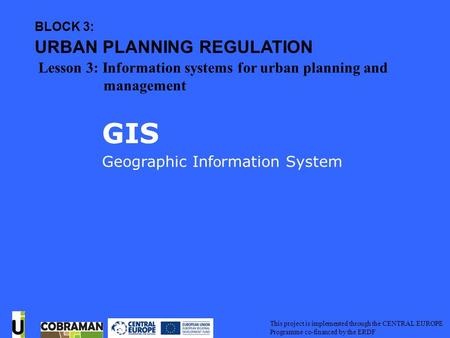 Geographic Information System GIS This project is implemented through the CENTRAL EUROPE Programme co-financed by the ERDF GIS Geographic Inf o rmation.