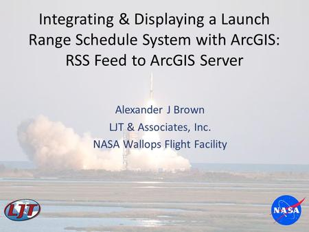 Integrating & Displaying a Launch Range Schedule System with ArcGIS: RSS Feed to ArcGIS Server Alexander J Brown LJT & Associates, Inc. NASA Wallops Flight.