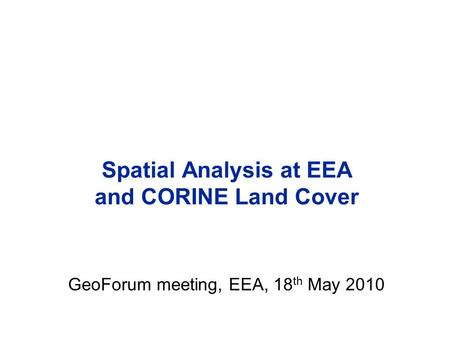 Spatial Analysis at EEA and CORINE Land Cover GeoForum meeting, EEA, 18 th May 2010.