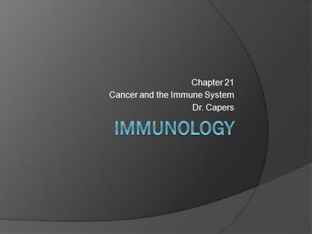 Chapter 21 Cancer and the Immune System Dr. Capers.