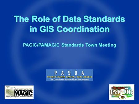 The Role of Data Standards in GIS Coordination PAGIC/PAMAGIC Standards Town Meeting.