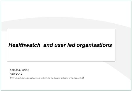 Frances Hasler, April 2012 ( With acknowledgements to Department of Health, for the diagrams and some of the slide content ) Healthwatch and user led organisations.