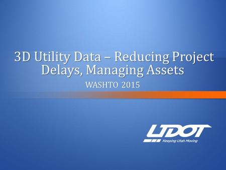 3D Utility Data – Reducing Project Delays, Managing Assets 3D Utility Data – Reducing Project Delays, Managing Assets WASHTO 2015WASHTO 2015.
