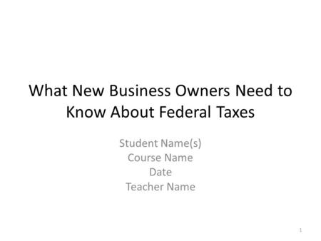 What New Business Owners Need to Know About Federal Taxes Student Name(s) Course Name Date Teacher Name 1.