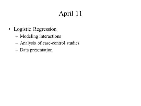 April 11 Logistic Regression –Modeling interactions –Analysis of case-control studies –Data presentation.