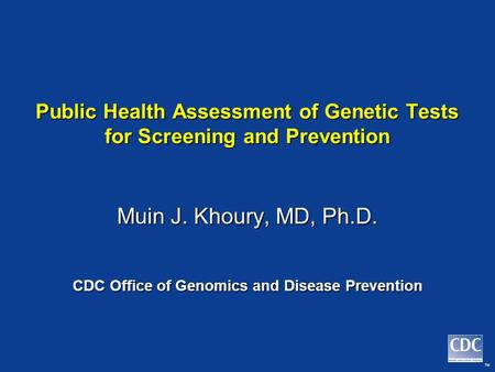 TM Public Health Assessment of Genetic Tests for Screening and Prevention Muin J. Khoury, MD, Ph.D. CDC Office of Genomics and Disease Prevention.
