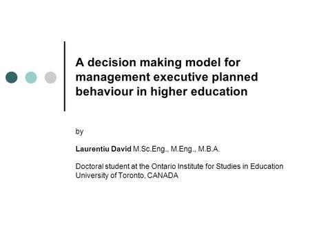 A decision making model for management executive planned behaviour in higher education by Laurentiu David M.Sc.Eng., M.Eng., M.B.A. Doctoral student at.