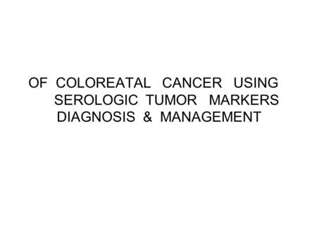 OF COLOREATAL CANCER USING SEROLOGIC TUMOR MARKERS DIAGNOSIS & MANAGEMENT.