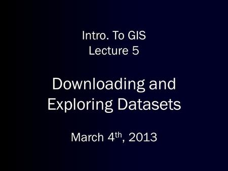 Intro. To GIS Lecture 5 Downloading and Exploring Datasets March 4 th, 2013.