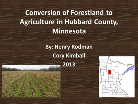 Conversion of Forestland to Agriculture in Hubbard County, Minnesota By: Henry Rodman Cory Kimball 2013.