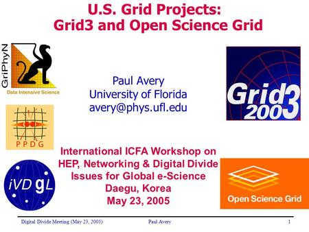 Digital Divide Meeting (May 23, 2005)Paul Avery1 University of Florida U.S. <strong>Grid</strong> Projects: Grid3 and Open Science <strong>Grid</strong> International.