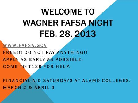 WELCOME TO WAGNER FAFSA NIGHT FEB. 28, 2013 WWW.FAFSA.GOV FREE!!! DO NOT PAY ANYTHING!! APPLY AS EARLY AS POSSIBLE. COME TO T129 FOR HELP. FINANCIAL AID.