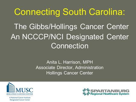 Connecting South Carolina: The Gibbs/Hollings Cancer Center An NCCCP/NCI Designated Center Connection Anita L. Harrison, MPH Associate Director, Administration.