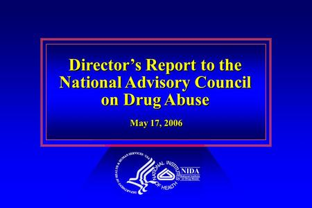 Director's Report to the National Advisory Council on Drug Abuse Director's Report to the National Advisory Council on Drug Abuse May 17, 2006.