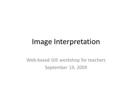 Image Interpretation Web-based GIS workshop for teachers September 19, 2009.