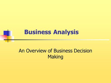 Business Analysis An Overview of Business Decision Making.