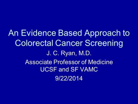An Evidence Based Approach to Colorectal Cancer Screening J. C. Ryan, M.D. Associate Professor of Medicine UCSF and SF VAMC 9/22/2014.