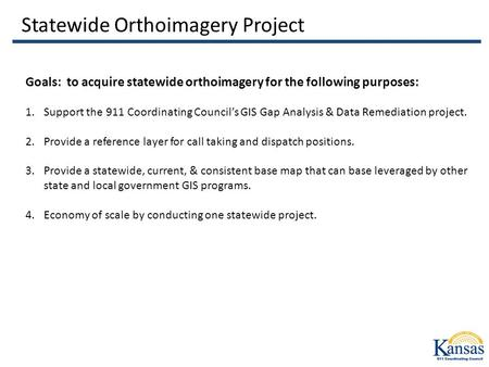Statewide Orthoimagery Project Goals: to acquire statewide orthoimagery for the following purposes: 1.Support the 911 Coordinating Council's GIS Gap Analysis.