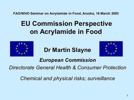 1 FAO/WHO Seminar on Acrylamide in Food, Arusha, 16 March 2003 EU Commission Perspective on Acrylamide in Food Dr Martin Slayne European Commission Directorate.