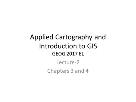 Applied Cartography and Introduction to GIS GEOG 2017 EL Lecture-2 Chapters 3 and 4.