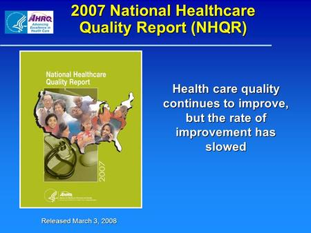 2007 National Healthcare Quality Report (NHQR) Health care quality continues to improve, but the rate of improvement has slowed Released March 3, 2008.