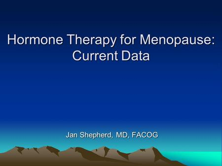 Hormone Therapy for Menopause: Current Data Jan Shepherd, MD, FACOG.