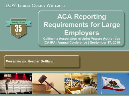 ACA Reporting Requirements for Large Employers California Association of Joint Powers Authorities (CAJPA) Annual Conference | September 17, 2015 Presented.