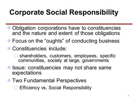 "1 Corporate Social Responsibility Obligation corporations have to constituencies and the nature and extent of those obligations Focus on the ""oughts"" of."