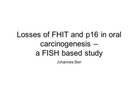 Losses of FHIT and p16 in oral carcinogenesis – a FISH based study Johannes Bier.