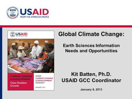 Global Climate Change: Earth Sciences Information Needs and Opportunities Kit Batten, Ph.D. USAID GCC Coordinator January 8, 2013.