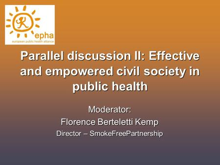 Parallel discussion II: Effective and empowered civil society in public health Moderator: Florence Berteletti Kemp Director – SmokeFreePartnership.