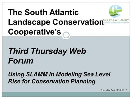 The South Atlantic Landscape Conservation Cooperative's Third Thursday Web Forum Using SLAMM in Modeling Sea Level Rise for Conservation Planning Thursday,