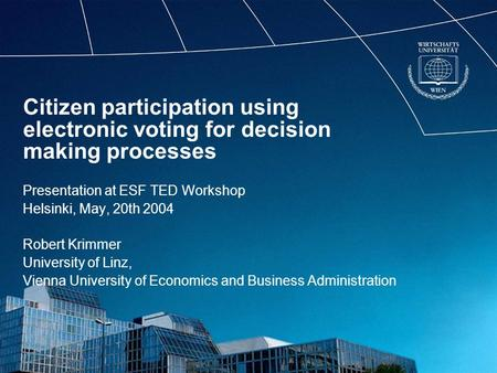 Citizen participation using electronic voting for decision making processes Presentation at ESF TED Workshop Helsinki, May, 20th 2004 Robert Krimmer University.