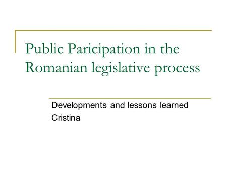 Public Paricipation in the Romanian legislative process Developments and lessons learned Cristina.