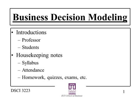1 DSCI 3223 Business Decision Modeling Introductions –Professor –Students Housekeeping notes –Syllabus –Attendance –Homework, quizzes, exams, etc.
