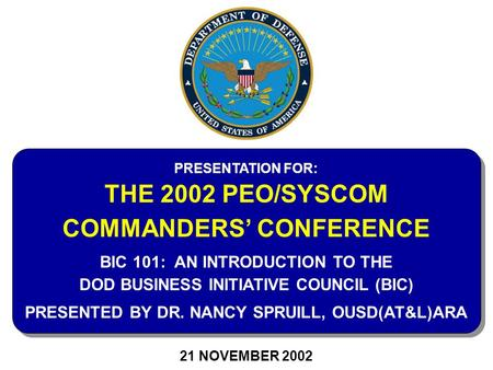 21 NOVEMBER 2002 PRESENTATION FOR: THE 2002 PEO/SYSCOM COMMANDERS' CONFERENCE BIC 101: AN INTRODUCTION TO THE DOD BUSINESS INITIATIVE COUNCIL (BIC) PRESENTED.