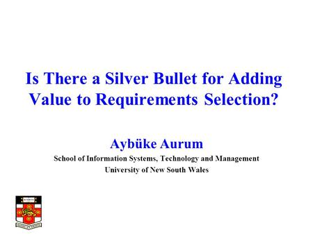 Is There a Silver Bullet for Adding Value to Requirements Selection? Aybüke Aurum School of Information Systems, Technology and Management University of.