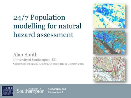 Geography and Environment 24/7 Population modelling for natural hazard assessment Alan Smith University of Southampton, UK Colloquium on Spatial Analysis,