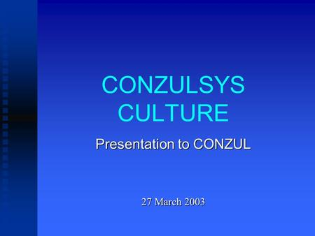 CONZULSYS CULTURE Presentation to CONZUL 27 March 2003.