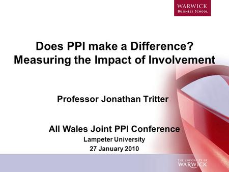 Does PPI make a Difference? Measuring the Impact of Involvement Professor Jonathan Tritter All Wales Joint PPI Conference Lampeter University 27 January.