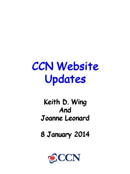 CCN Website Updates Keith D. Wing And Joanne Leonard 8 January 2014 CCN Website Updates Keith D. Wing And Joanne Leonard 8 January 2014 CCN Website Updates.
