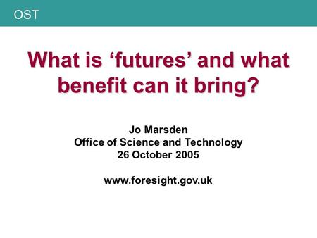 OST What is 'futures' and what benefit can it bring? What is 'futures' and what benefit can it bring? Jo Marsden Office of Science and Technology 26 October.