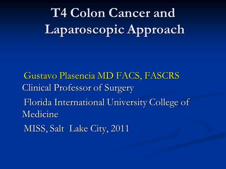 T4 Colon Cancer and Laparoscopic Approach Gustavo Plasencia MD FACS, FASCRS Clinical Professor of Surgery Gustavo Plasencia MD FACS, FASCRS Clinical Professor.