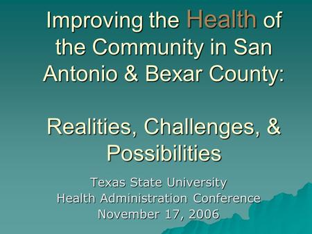 Improving the Health of the Community in San Antonio & Bexar County: Realities, Challenges, & Possibilities Texas State University Health Administration.