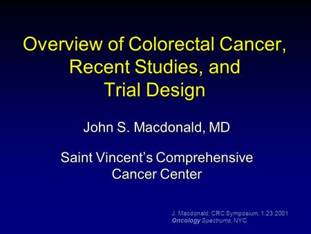 J. Macdonald, CRC Symposium, 1.23.2001 Oncology Spectrums, NYC Overview of Colorectal Cancer, Recent Studies, and Trial Design John S. Macdonald, MD Saint.