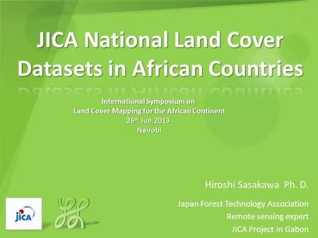 Hiroshi Sasakawa Ph. D. Japan Forest Technology Association Remote sensing expert JICA Project in Gabon International Symposium on Land Cover Mapping for.
