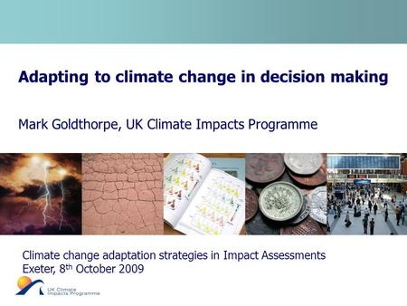 Adapting to climate change in decision making Mark Goldthorpe, UK Climate Impacts Programme Climate change adaptation strategies in Impact Assessments.