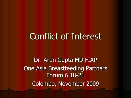 Conflict of Interest Dr. Arun Gupta MD FIAP One Asia Breastfeeding Partners Forum 6 18-21 Colombo, November 2009.