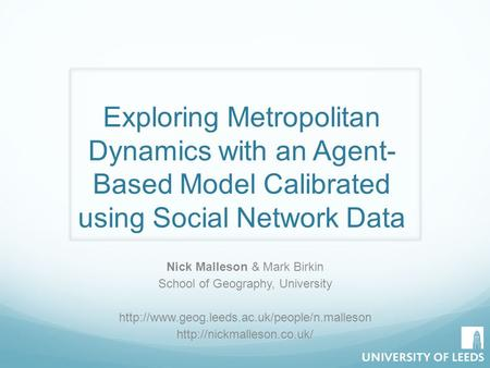 Exploring Metropolitan Dynamics with an Agent- Based Model Calibrated using Social Network Data Nick Malleson & Mark Birkin School of Geography, University.