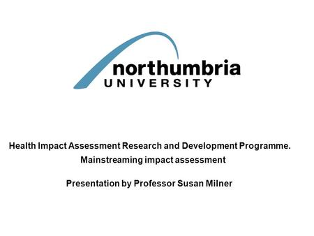 Health Impact Assessment Research and Development Programme. Mainstreaming impact assessment Presentation by Professor Susan Milner.